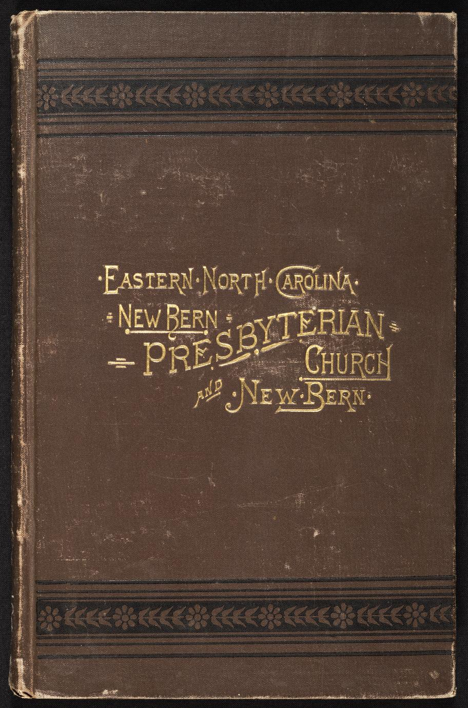 History of the Presbyterian Church in New Bern, N.C. : with a resumé of early ecclesiastical affairs in eastern North Carolina and a sketch of the early days of New Bern, N.C. (1 of 3)