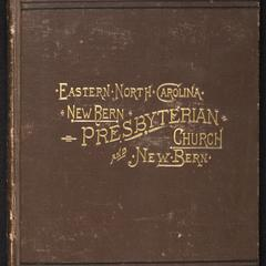 History of the Presbyterian Church in New Bern, N.C. : with a resumé of early ecclesiastical affairs in eastern North Carolina and a sketch of the early days of New Bern, N.C.