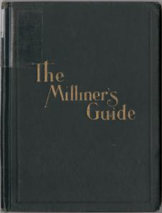 The milliners' guide : a complete handy reference book for the workroom, embraces the professional experience of ages