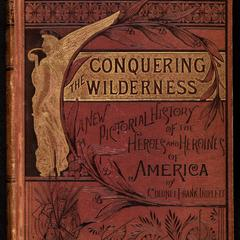 Conquering the wilderness ; or, New pictorial history of the life and times of the pioneer heroes and heroines of America