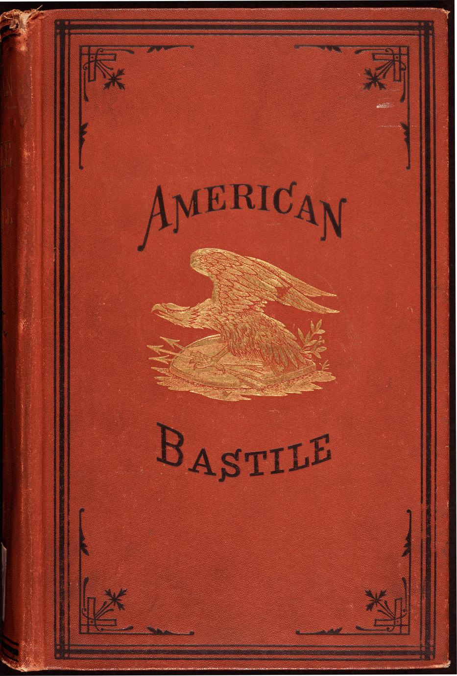 American bastile : a history of the illegal arrests and imprisonment of American citizens during the late Civil War (1 of 2)