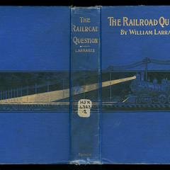 The railroad question : a historical and practical treatise on railroads, and remedies for their abuses