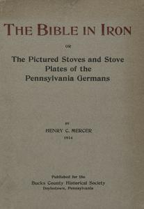 The Bible in iron, or, The pictured stoves and stove plates of the Pennsylvania Germans : with notes on colonial fire-backs in the United States, the ten-plate stove, Franklin's fireplace and the tile stoves of the Moravians in Pennsylvania and North Carolina, together with a list of colonial furnaces in the United States and Canada
