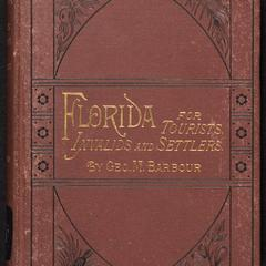 Florida for tourists, invalids, and settlers : containing practical information regarding climate, soil, and productions; cities, towns, and people ; the culture of the orange and other tropical fruits ; farming and gardening ; scenery and resorts ; sport; routes of travel