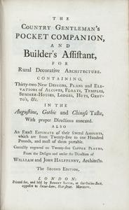 The country gentleman's pocket companion and builder's assistant for rural decorative architecture : containing thirty-two new designs, plans, and elevations of alcoves, floats, temples, summer-houses, lodges, huts, grotto's, &c., in the Augustine, Gothic, and Chinese taste, with proper directions annexed : also an exact estimate of their several amounts, which are from twenty-five to one hundred pounds, and most of them portable : correctly engraved on twenty-five copper plates from the designs, and under the direction, of William and John Halfpenny, architects