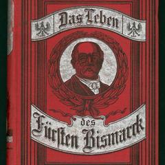 Das Leben des Fürsten Bismarck : eine Geschichte der Wiedergeburt der deutschen Nation