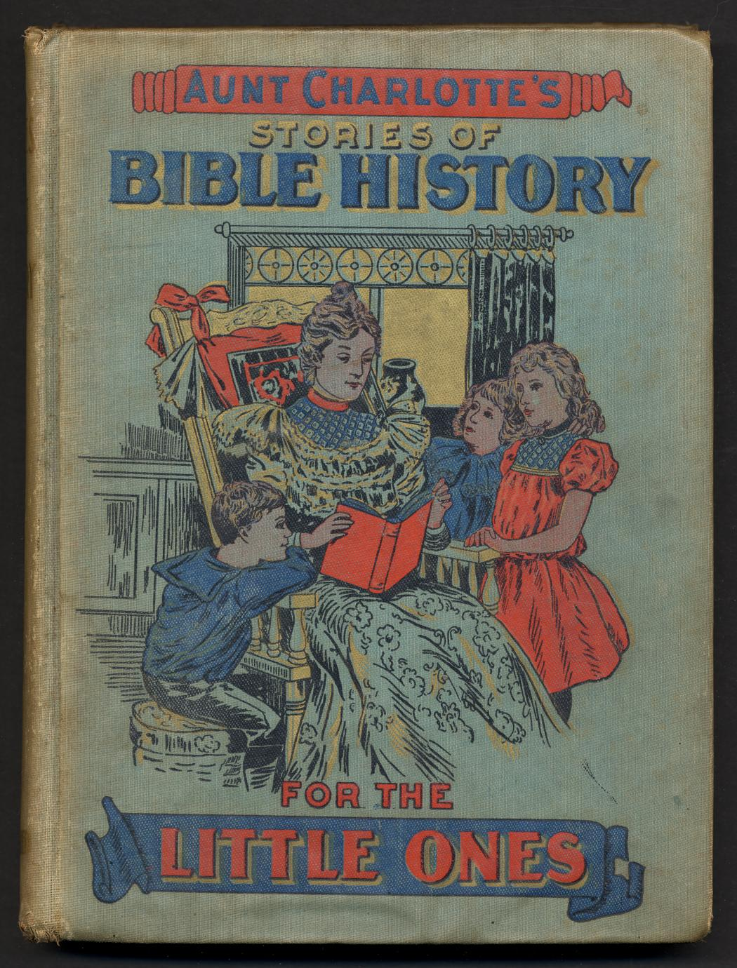 Aunt Charlotte's stories of Bible history for the children : designed for the 52 Sundays in the year, containing over 100 stories from the Holy Book, embracing instructive historical events from the Old and New Testaments (1 of 2)