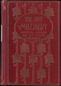 The art of millinery : a complete series of practical lessons for the artiste and the amateur