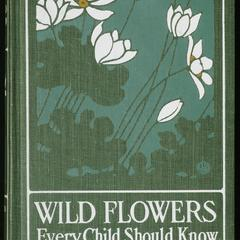 Wild flowers every child should know : arranged according to color, with reliable descriptions of the more common species of the United States and Canada