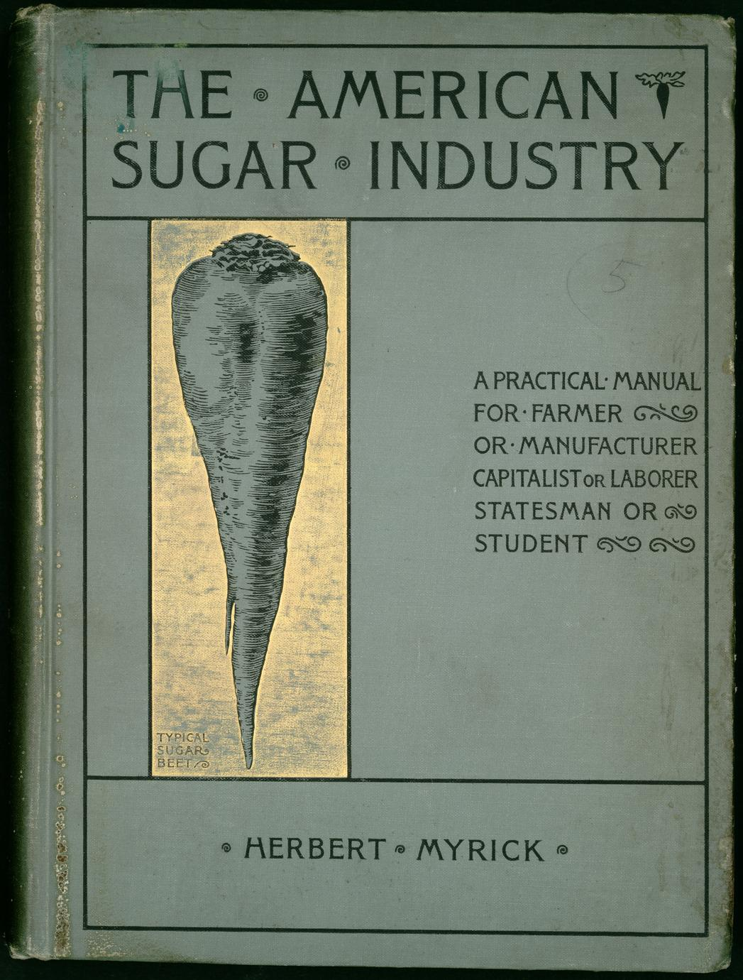 The American sugar industry : a practical manual on the production of sugar beets and sugar cane, and on the manufacture of sugar therefrom (1 of 3)