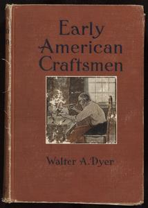 Early American craftsmen : being a series of sketches of the lives of the more important personalities in the early development of the industrial arts in America, together with sundry facts and photographs of interest and value to the collector of Americana