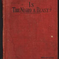 Is the negro a beast? : a reply to Chas. Carroll's book entitled The negro a beast : proving that the negro is human from Biblical, scientific, and historical standpoints