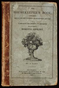 The housekeeper's book : comprising advice on the conduct of household affairs in general : and particular directions for the preservation of furniture, bedding, &c : for the laying in and preserving of provisions : with a complete collection of receipts for economical domestic cookery : the whole carefully prepared for the use of American housekeepers