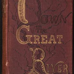 Down the great river : embracing an account of the discovery of the true source of the Mississippi : together with views, descriptive and pictorial, of the cities, towns, villages and scenery on the banks of the river, as seen during a canoe voyage of over three thousand miles from its head waters to the Gulf of Mexico
