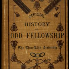 The official history of Odd Fellowship : the three-link fraternity ; or, The antiquities, creative period, and golden age of friendship, love and truth