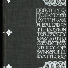 Dorothy Q ; together with A ballad of the Boston Tea Party ; and Grandmother's story of Bunker Hill Battle