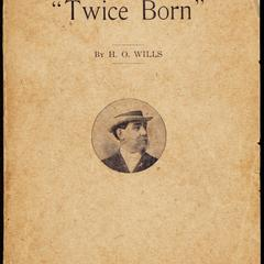 Twice born ; or, The two lives of Henry O. Wills, evangelist